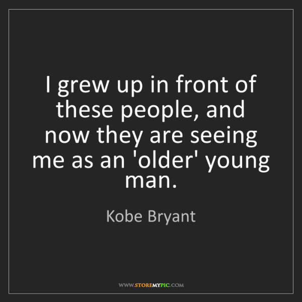 Kobe Bryant: I grew up in front of these people, and now they are...