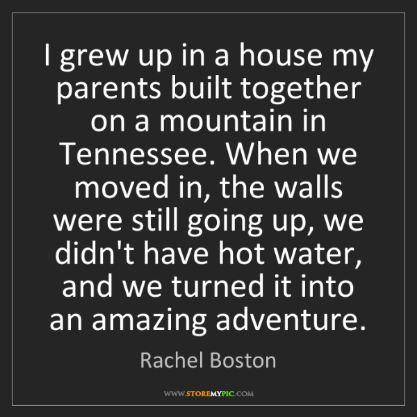 Rachel Boston: I grew up in a house my parents built together on a mountain...