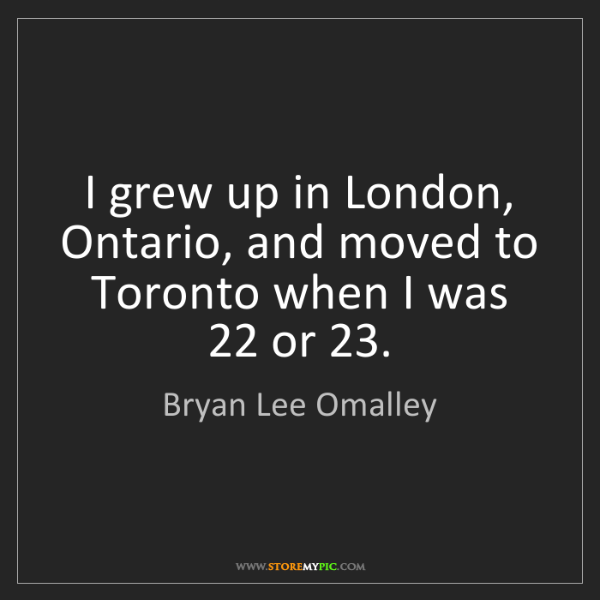 Bryan Lee Omalley: I grew up in London, Ontario, and moved to Toronto when...