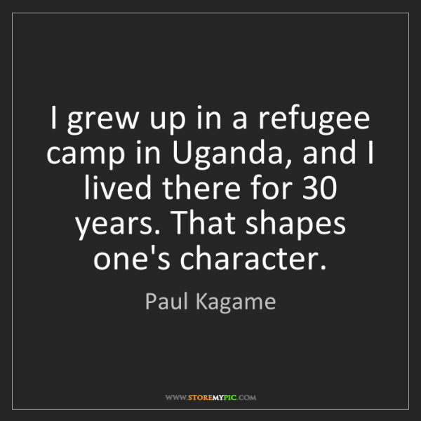 Paul Kagame: I grew up in a refugee camp in Uganda, and I lived there...