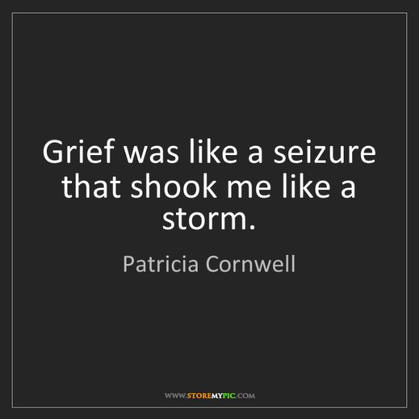 Patricia Cornwell: Grief was like a seizure that shook me like a storm.