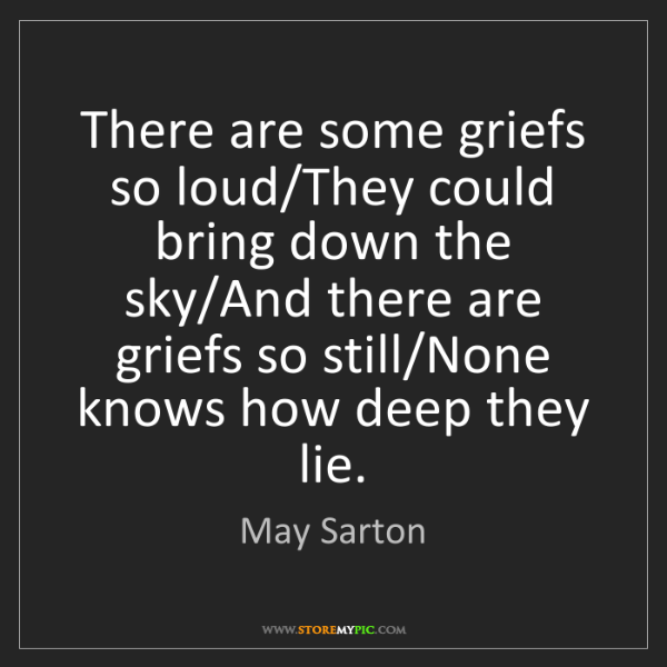 May Sarton: There are some griefs so loud/They could bring down the...