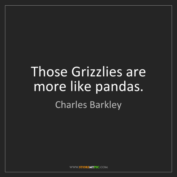 Charles Barkley: Those Grizzlies are more like pandas.