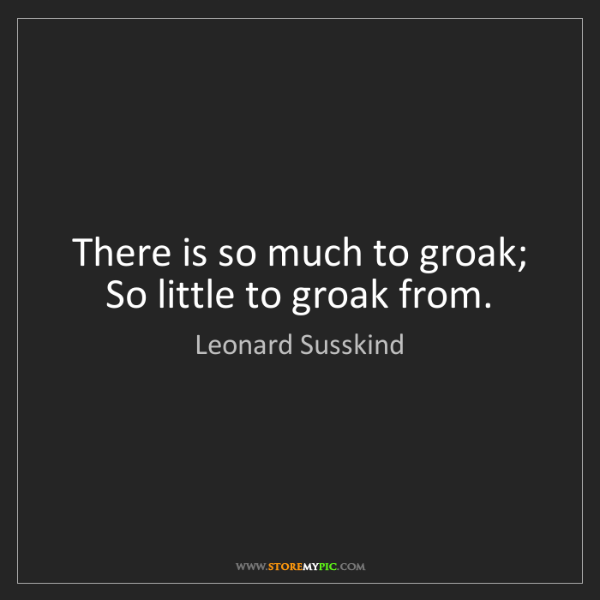 Leonard Susskind: There is so much to groak; So little to groak from.