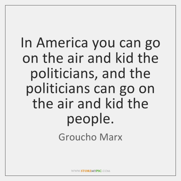 In America you can go on the air and kid the politicians, ...