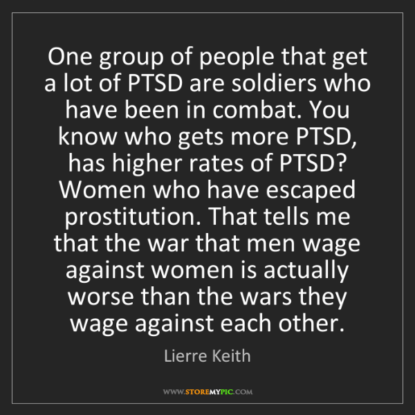 Lierre Keith: One group of people that get a lot of PTSD are soldiers...