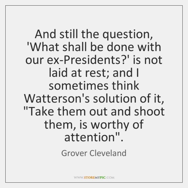 And still the question, 'What shall be done with our ex-Presidents?' ...