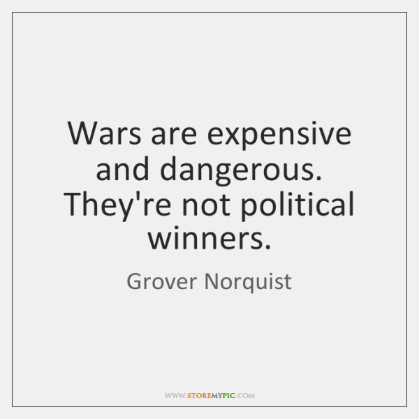 Wars are expensive and dangerous. They're not political winners.
