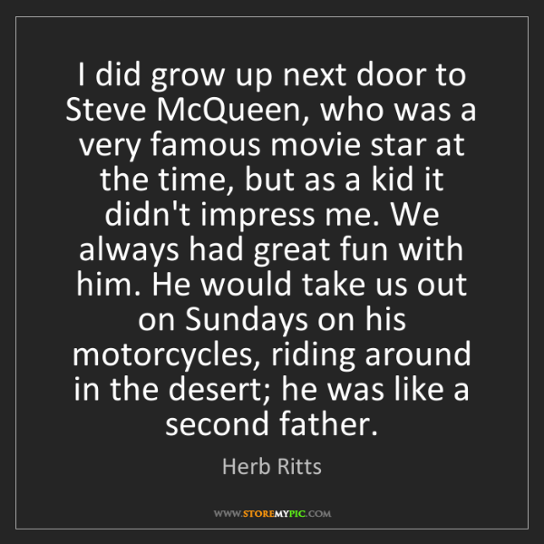 Herb Ritts: I did grow up next door to Steve McQueen, who was a very...