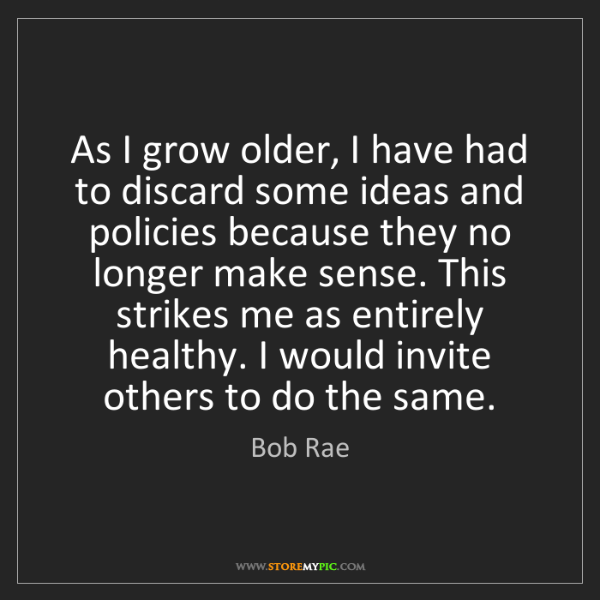 Bob Rae: As I grow older, I have had to discard some ideas and...