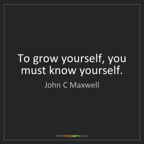 John C Maxwell: To grow yourself, you must know yourself.