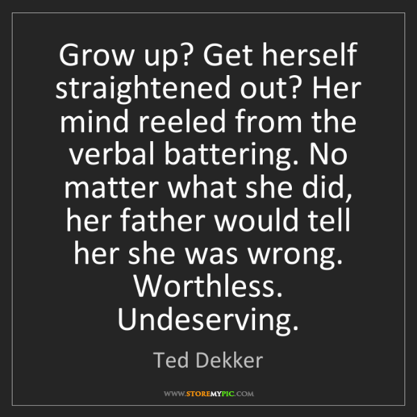Ted Dekker: Grow up? Get herself straightened out? Her mind reeled...