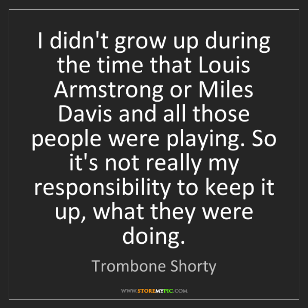Trombone Shorty: I didn't grow up during the time that Louis Armstrong...