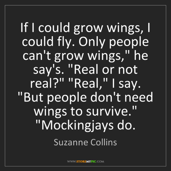 Suzanne Collins: If I could grow wings, I could fly. Only people can't...