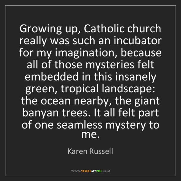 Karen Russell: Growing up, Catholic church really was such an incubator...