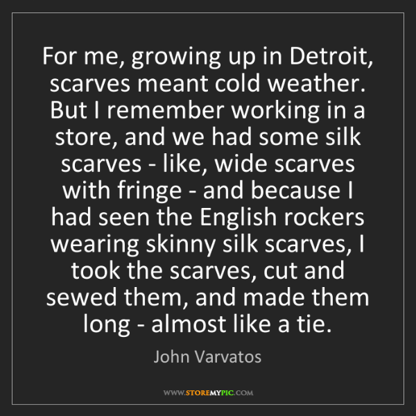 John Varvatos: For me, growing up in Detroit, scarves meant cold weather....