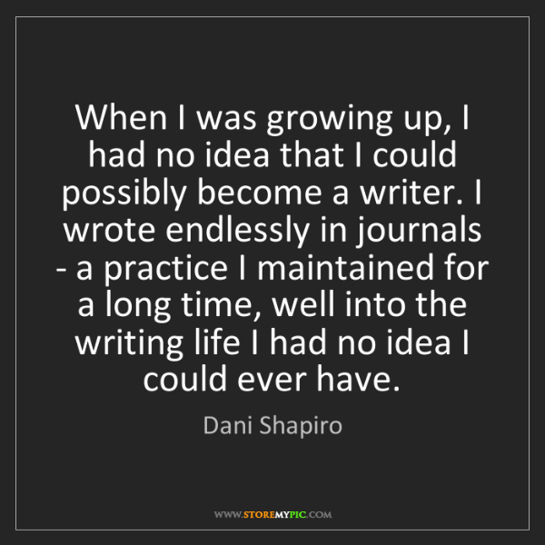 Dani Shapiro: When I was growing up, I had no idea that I could possibly...