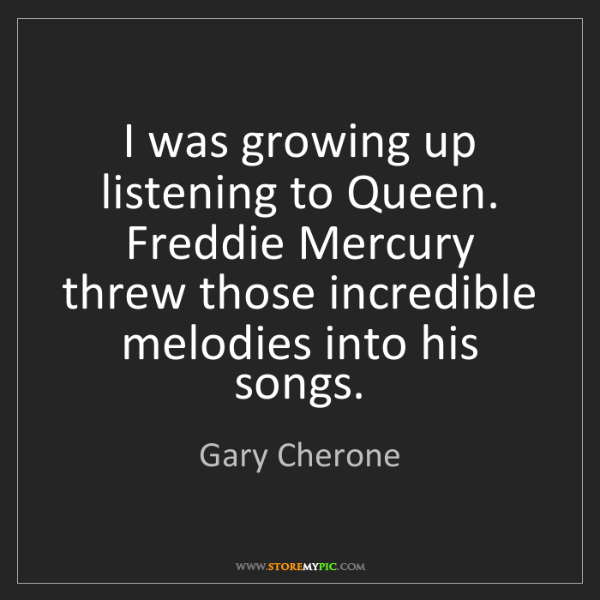 Gary Cherone: I was growing up listening to Queen. Freddie Mercury...