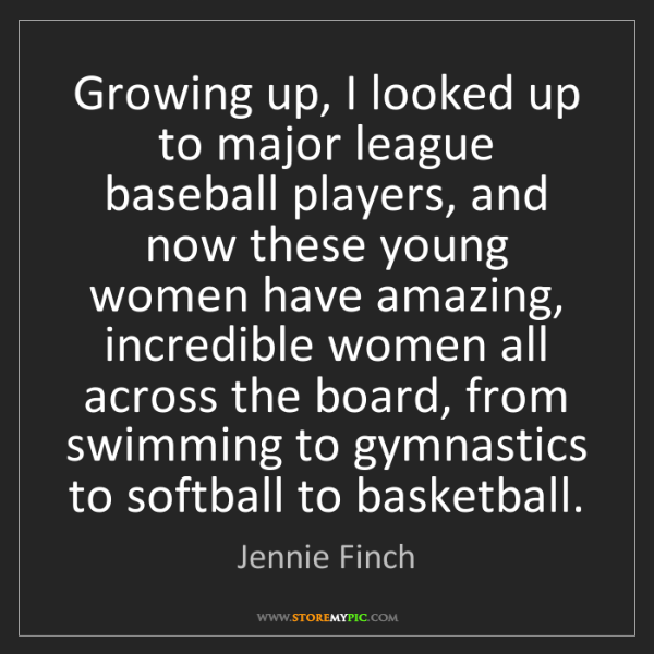 Jennie Finch: Growing up, I looked up to major league baseball players,...