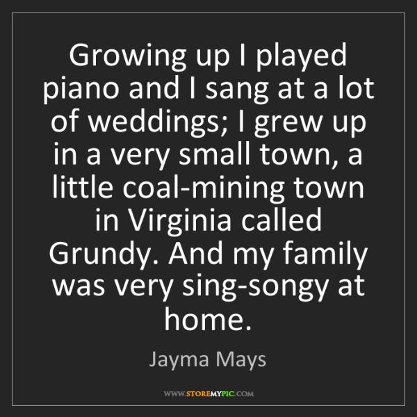 Jayma Mays: Growing up I played piano and I sang at a lot of weddings;...