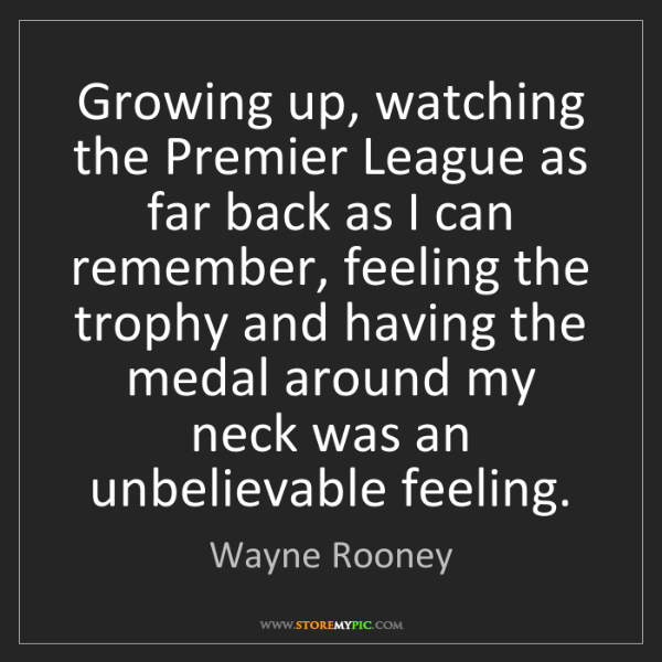 Wayne Rooney: Growing up, watching the Premier League as far back as...