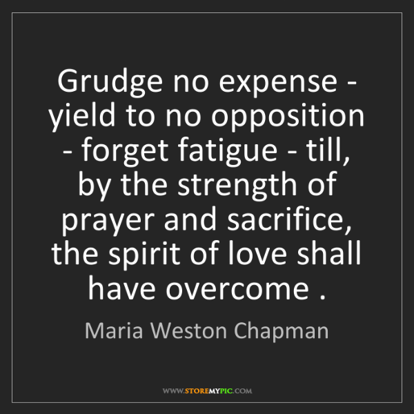 Maria Weston Chapman: Grudge no expense - yield to no opposition - forget fatigue...