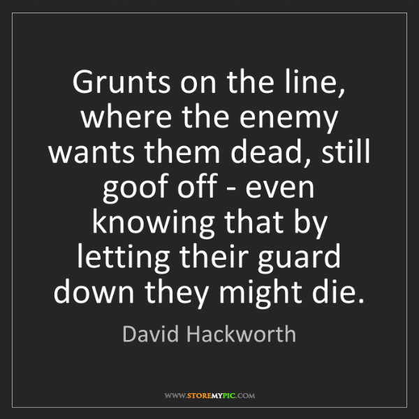 David Hackworth: Grunts on the line, where the enemy wants them dead,...