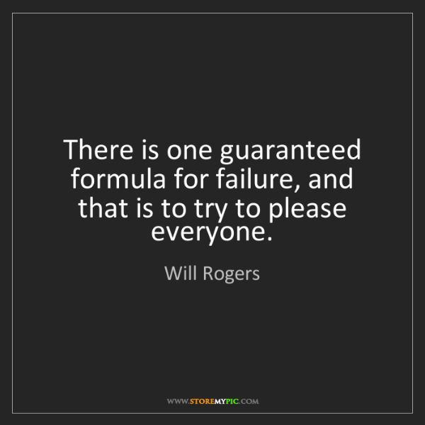 Will Rogers: There is one guaranteed formula for failure, and that...