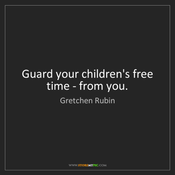 Gretchen Rubin: Guard your children's free time - from you.