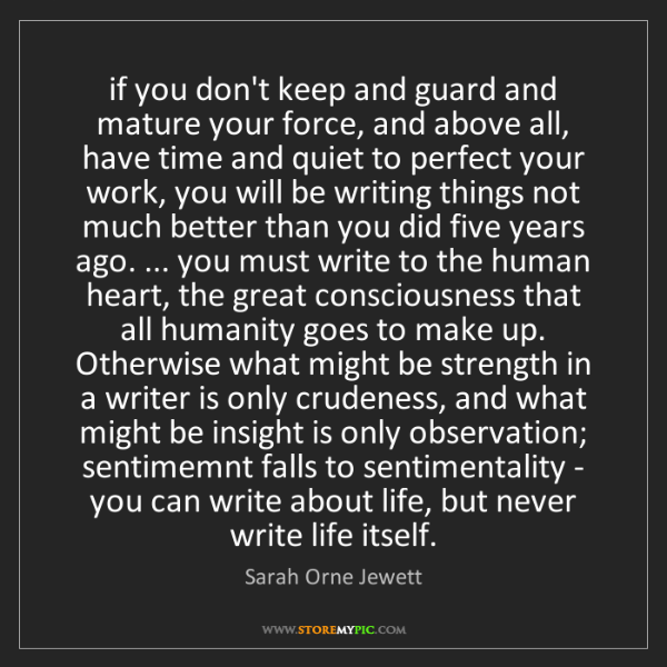 Sarah Orne Jewett: if you don't keep and guard and mature your force, and...