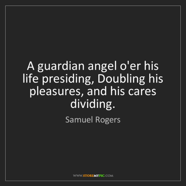 Samuel Rogers: A guardian angel o'er his life presiding, Doubling his...