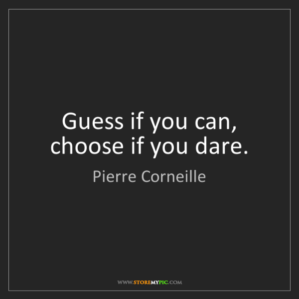 Pierre Corneille: Guess if you can, choose if you dare.