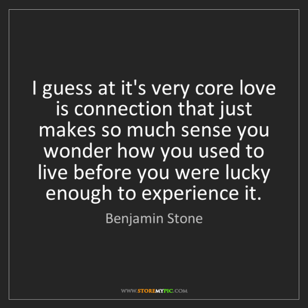 Benjamin Stone: I guess at it's very core love is connection that just...