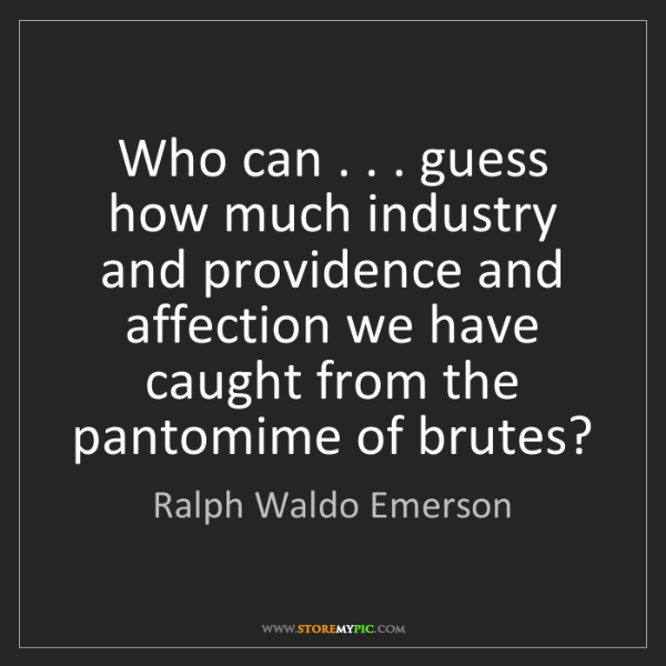 Ralph Waldo Emerson: Who can . . . guess how much industry and providence...