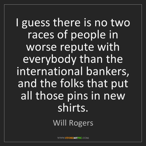 Will Rogers: I guess there is no two races of people in worse repute...