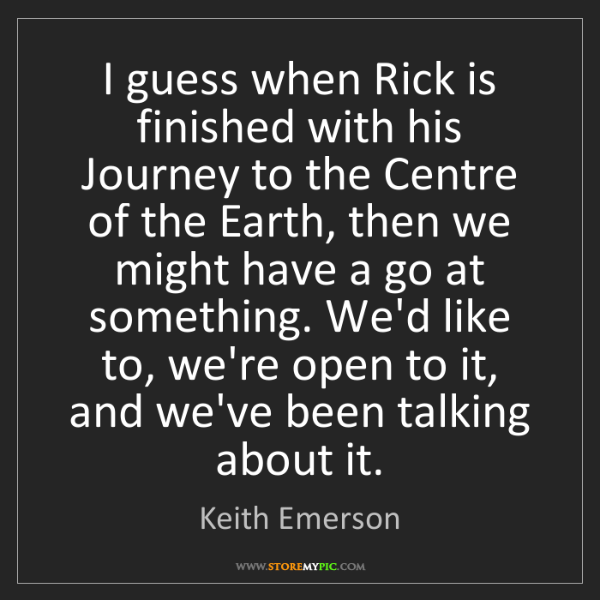 Keith Emerson: I guess when Rick is finished with his Journey to the...