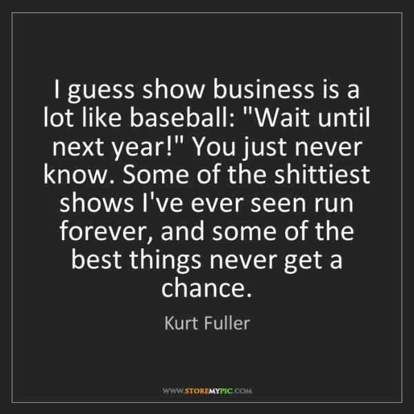 "Kurt Fuller: I guess show business is a lot like baseball: ""Wait until..."