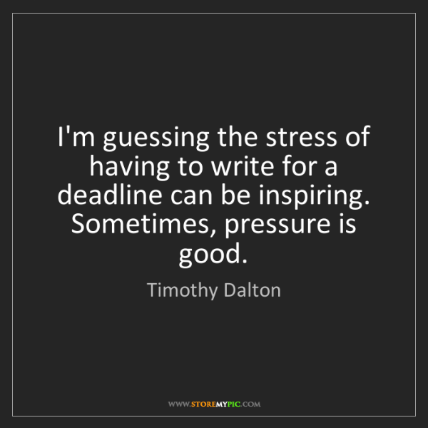 Timothy Dalton: I'm guessing the stress of having to write for a deadline...