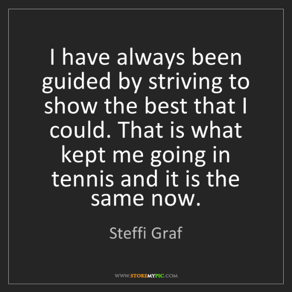 Steffi Graf: I have always been guided by striving to show the best...