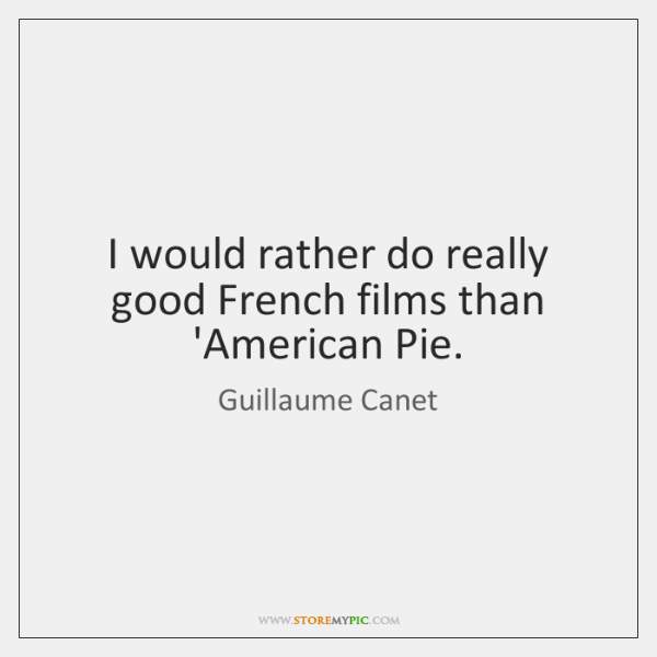 I would rather do really good French films than 'American Pie.