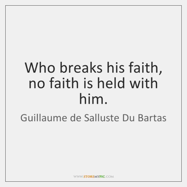 Who breaks his faith, no faith is held with him.