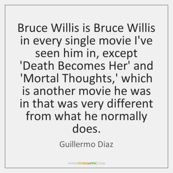 Bruce Willis is Bruce Willis in every single movie I've seen him ...