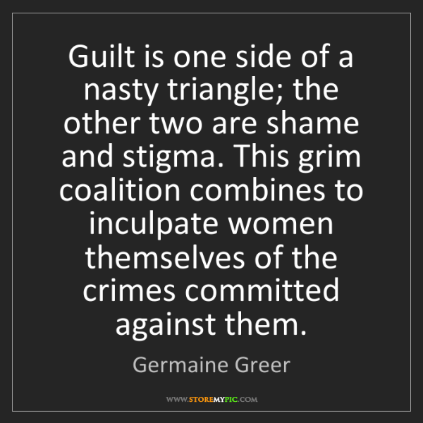 Germaine Greer: Guilt is one side of a nasty triangle; the other two...