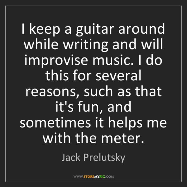 Jack Prelutsky: I keep a guitar around while writing and will improvise...