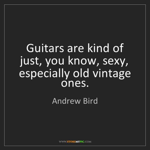 Andrew Bird: Guitars are kind of just, you know, sexy, especially...