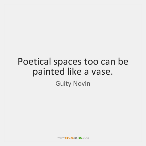 Poetical spaces too can be painted like a vase.