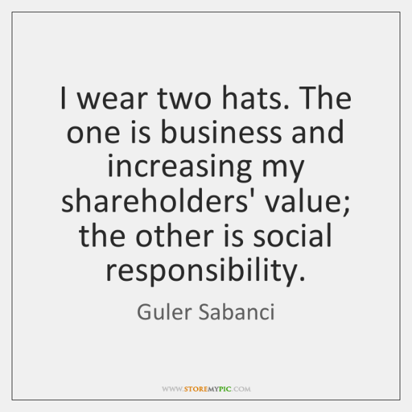 I wear two hats. The one is business and increasing my shareholders' ...