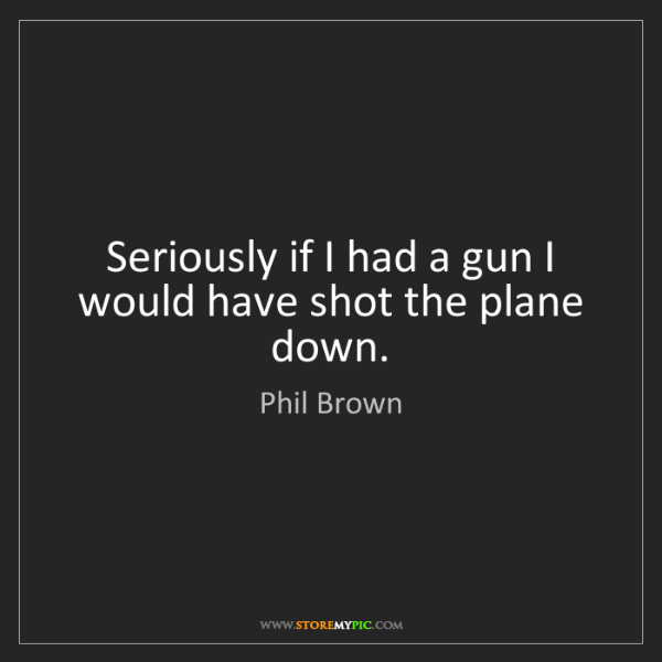Phil Brown: Seriously if I had a gun I would have shot the plane...