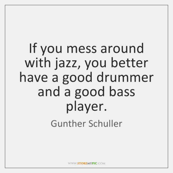 If you mess around with jazz, you better have a good drummer ...