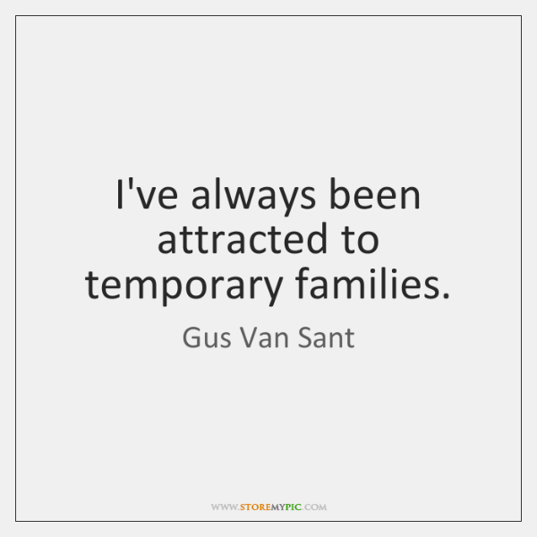 I've always been attracted to temporary families.